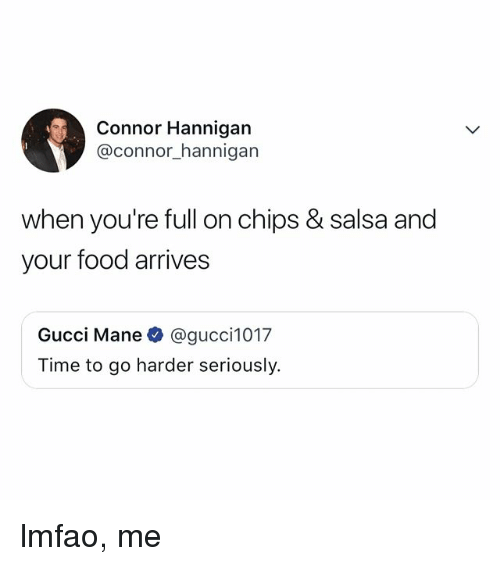 Gucci Mane: Connor Hannigan  @connor_hannigan  when you're full on chips & salsa and  your food arrives  Gucci Mane @gucci1017  Time to go harder seriously. lmfao, me