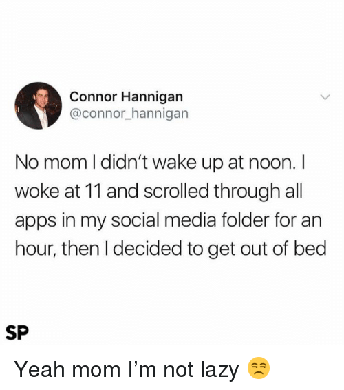 Lazy, Social Media, and Yeah: Connor Hannigan  @connor_hannigarn  No mom l didn't wake up at noon. I  woke at 11 and scrolled through all  apps in my social media folder for an  hour, then I decided to get out of bed  SP Yeah mom I'm not lazy 😒