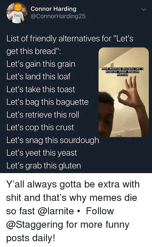 """Funny, Memes, and Shit: Connor Harding  @ConnorHarding25  Thicc  List of friendly alternatives for Let's  get this bread"""":  Let's gain this grain  Let's land this loaf  Let's take this toast  Let's bag this baguette  Let's retrieve this roll  Let's cop this  Let's snag this sourdough  Let's yeet this yeast  Let's grab this gluten  morning Britain Let's  acquire these  Eng L  ins  crust Y'all always gotta be extra with shit and that's why memes die so fast @larnite • ➫➫➫ Follow @Staggering for more funny posts daily!"""