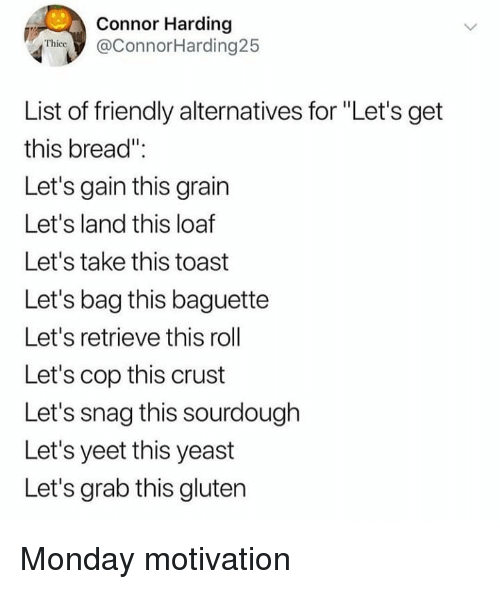 """Memes, Gluten, and Monday: Connor Harding  @ConnorHarding25  Thice  List of friendly alternatives for """"Let's get  this bread""""  Let's gain this grain  Let's land this loaf  Let's take this toast  Let's bag this baguette  Let's retrieve this roll  Let's cop this crust  Let's snag this sourdough  Let's yeet this yeast  Let's grab this gluten Monday motivation"""