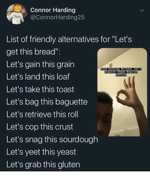 """Gluten, Toast, and Yeast: Connor Harding  @ConnorHarding25  Thice  List of friendly alternatives for """"Let's  get this bread"""".  Let's gain this grain  Let's land this loaf  Let's take this toast  Let's bag this baguette  Let's retrieve this roll  Let's cop this crust  Let's snag this sourdough  Let's yeet this yeast  Let's grab this gluten  ccuire Ethese"""