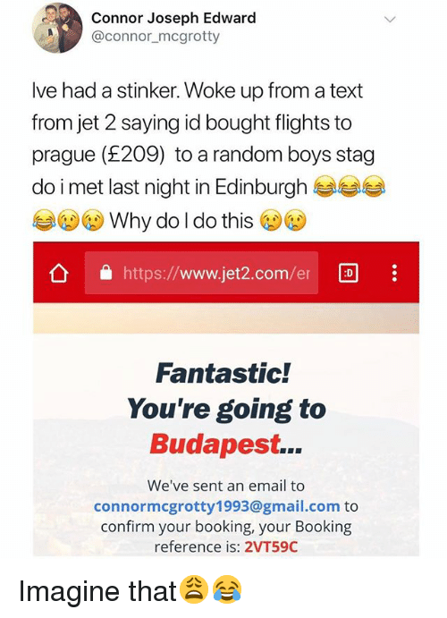 Prague: Connor Joseph Edward  @connor_mcgrotty  Ive had a stinker. Woke up from a text  from jet 2 saying id bought flights to  prague (£209) to a random boys stag  do i met last night in Edinburgh  Why do l do this  公 https://www.jet2.com/er  Fantastic!  You're going to  Budapest...  We've sent an email to  connormcgrotty1993@gmail.com to  confirm your booking, your Booking  reference is: 2VT59C Imagine that😩😂