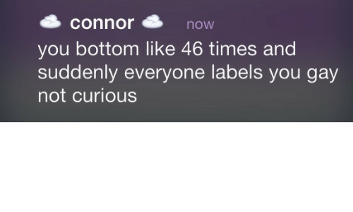 Gay, You, and Times: connornow  you bottom like 46 times and  suddenly everyone labels you gay  not curious