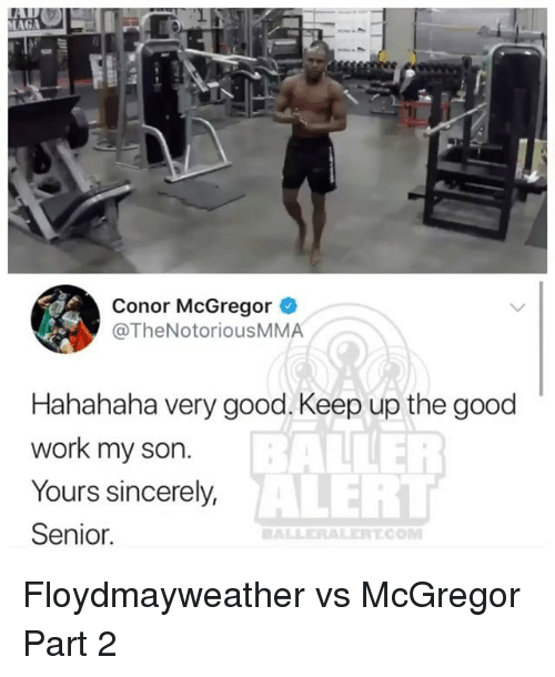 Conor McGregor, Memes, and Work: Conor McGregor  @TheNotoriousMMA  Hahahaha very good. Keep up the good  work my son.  Yours sincerely,  Senior  BAINER  ALERT  ALLERALERTCOM Floydmayweather vs McGregor Part 2