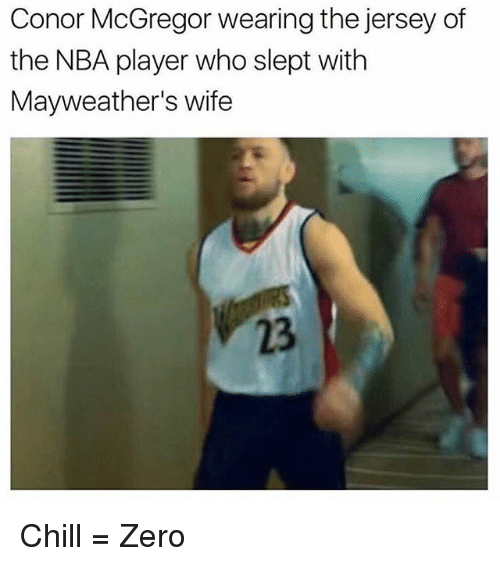 Chill, Conor McGregor, and Memes: Conor McGregor wearing the jersey of  the NBA player who slept with  Mayweather's wife  23 Chill = Zero