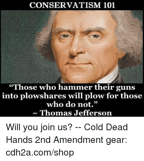 "Guns, Memes, and Thomas Jefferson: CONSERVATISM 101  ""Those who hammer their guns  into plowshares will plow for those  who do not,""  ~ Thomas Jefferson Will you join us? -- Cold Dead Hands 2nd Amendment gear: cdh2a.com/shop"