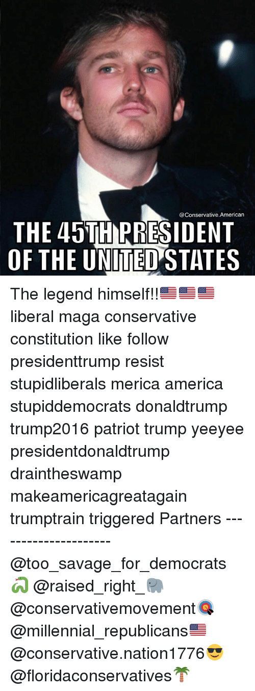 America, Memes, and Savage: @Conservative.American  THE 45TH PRESIDENT  OF THE UNITED STATES The legend himself!!🇺🇸🇺🇸🇺🇸 liberal maga conservative constitution like follow presidenttrump resist stupidliberals merica america stupiddemocrats donaldtrump trump2016 patriot trump yeeyee presidentdonaldtrump draintheswamp makeamericagreatagain trumptrain triggered Partners --------------------- @too_savage_for_democrats🐍 @raised_right_🐘 @conservativemovement🎯 @millennial_republicans🇺🇸 @conservative.nation1776😎 @floridaconservatives🌴