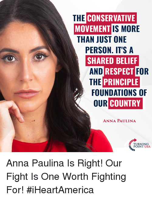Anna, Memes, and Respect: CONSERVATIVE  MOVEMENT  THAN JUST ONE  THE  IS MORE  PERSON. IT'S A  SHARED BELIEF  AND  THE PRINCIPLE  RESPECT  FOR  FOUNDATIONS OF  OUR  COUNTRY  ANNA PAULINA  URNING  POINT USA Anna Paulina Is Right! Our Fight Is One Worth Fighting For! #iHeartAmerica