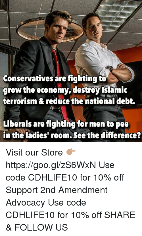 Memes, Terrorism, and 2nd Amendment: Conservatives are fighting to  grow the economy, destroyislamic  terrorism & reduce the national debt.  Liberals are fighting for men to pee  in the ladies' room. See the difference? Visit our Store 👉🏽 https://goo.gl/zS6WxN Use code CDHLIFE10 for 10% off Support 2nd Amendment Advocacy Use code CDHLIFE10 for 10% off SHARE & FOLLOW US
