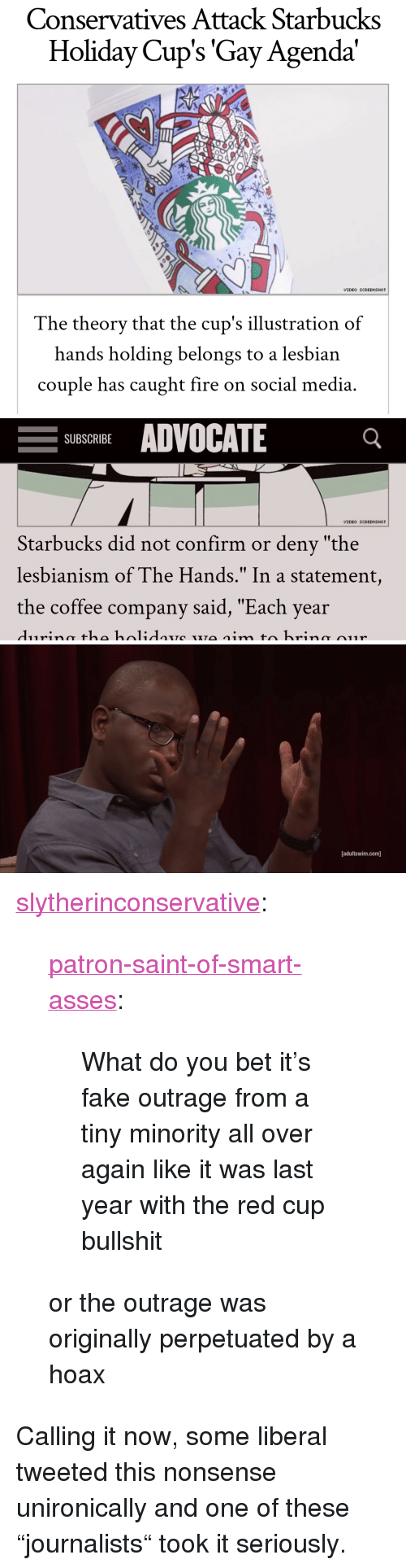 """Fake, Fire, and Social Media: Conservatives Attack Starbucks  Holiday Cup's 'Gay Agenda'  VIDEO SCREENSHOT  The theorv that the cup's illustration of  hands holding belongs to a lesbian  couple has caught fire on social media   -SUBSCRIBE ADVOCATE  VIDEO SCREENSHOT  Starbucks did not confirm or deny """"the  lesbianism of The Hands."""" In a statement,  the coffee company said, """"Each year   [adultswim.com] <p><a href=""""http://slytherinconservative.tumblr.com/post/167759335839/patron-saint-of-smart-asses-what-do-you-bet-its"""" class=""""tumblr_blog"""">slytherinconservative</a>:</p>  <blockquote><p><a href=""""https://patron-saint-of-smart-asses.tumblr.com/post/167758489234/what-do-you-bet-its-fake-outrage-from-a-tiny"""" class=""""tumblr_blog"""">patron-saint-of-smart-asses</a>:</p><blockquote><p>What do you bet it's fake outrage from a tiny minority all over again like it was last year with the red cup bullshit</p></blockquote> <p style="""""""">or the outrage was originally perpetuated by a hoax<br/></p></blockquote>  <p>Calling it now, some liberal tweeted this nonsense unironically and one of these """"journalists"""" took it seriously.</p>"""