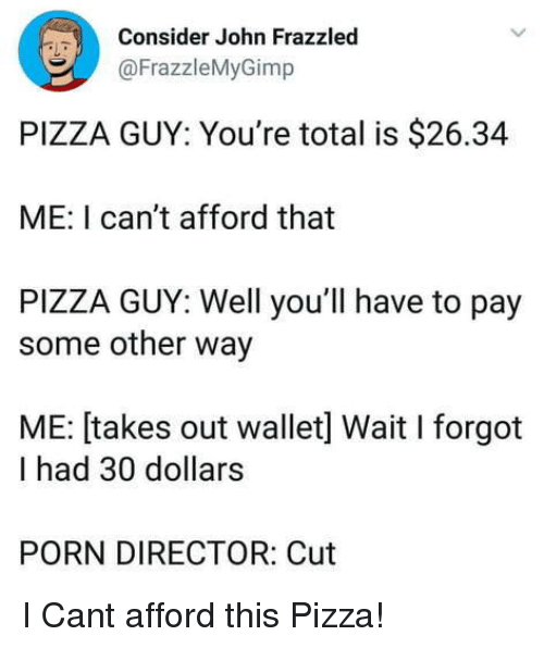 Pizza, Porn, and Can: Consider John Frazzlec  @FrazzleMyGimp  PIZZA GUY: You're total is $26.34  ME: I can't afford that  PIZZA GUY: Well you'll have to pay  some other way  ME: [takes out wallet] Wait I forgot  I had 30 dollars  PORN DIRECTOR: Cut I Cant afford this Pizza!