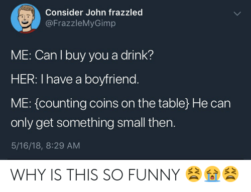 Funny, Boyfriend, and Her: Consider John frazzled  @FrazzleMyGimp  aL  ME: Can I buy you a drink?  HER: I have a boyfriend  ME: {counting coins on the table) He can  only get something small then.  5/16/18, 8:29 AM WHY IS THIS SO FUNNY 😫😭😫