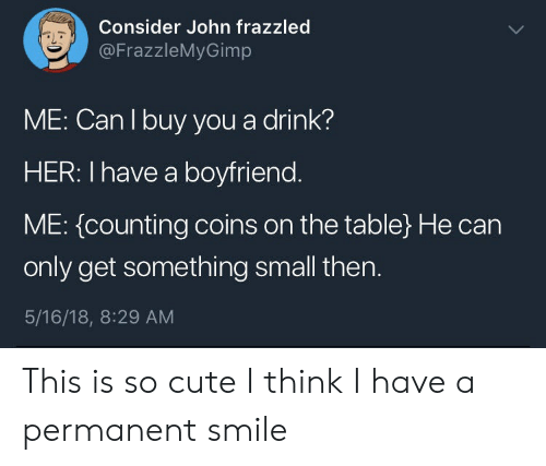 Cute, Smile, and Boyfriend: Consider John frazzled  @FrazzleMyGimp  aL  ME: Can I buy you a drink?  HER: I have a boyfriend  ME: {counting coins on the table) He can  only get something small then.  5/16/18, 8:29 AM This is so cute I think I have a permanent smile