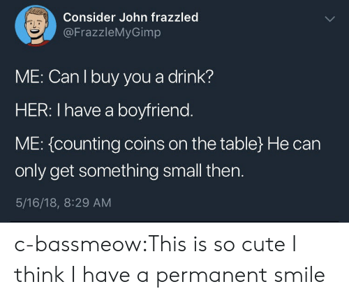 Cute, Target, and Tumblr: Consider John frazzled  @FrazzleMyGimp  aL  ME: Can I buy you a drink?  HER: I have a boyfriend  ME: {counting coins on the table) He can  only get something small then.  5/16/18, 8:29 AM c-bassmeow:This is so cute I think I have a permanent smile