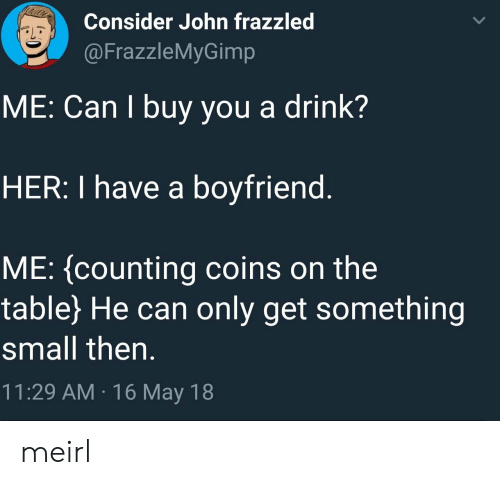Boyfriend, MeIRL, and Her: Consider John frazzled  @FrazzleMyGimp  ME: Can I buy you a drink?  HER: I have a boyfriend  ME: (counting coins on the  table) He can only get something  small then.  11:29 AM 16 May 18 meirl