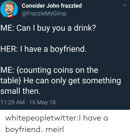 Tumblr, Blog, and Boyfriend: Consider John frazzled  @FrazzleMyGimp  ME: Can I buy you a drink?  HER: I have a boyfriend  ME: (counting coins on the  table) He can only get something  small then.  11:29 AM 16 May 18 whitepeopletwitter:I have a boyfriend. meirl