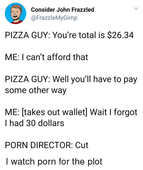 Pizza, Porn, and Watch: Consider John Frazzled  @FrazzleMyGimp  PIZZA GUY: You're total is $26.34  ME: I can't afford that  PIZZA GUY: Well you'll have to pay  some other way  ME: [takes out wallet] Wait I forgot  I had 30 dollars  PORN DIRECTOR: Cut I watch porn for the plot