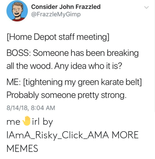 Bossing: Consider John Frazzled  @FrazzleMyGimp  PL  [Home Depot staff meeting]  BOSS: Someone has been breaking  all the wood. Any idea who it is?  ME: [tightening my green karate belt]  Probably someone pretty strong.  8/14/18, 8:04 AM me🤚irl by IAmA_Risky_Click_AMA MORE MEMES