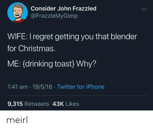 18 Twitter: Consider John Frazzled  @FrazzleMyGimp  WIFE: I regret getting you that blender  for Christmas.  ME: (drinking toast} Why?  1:41 am 19/5/18 Twitter for iPhone  9,315 Retweets 43K Likes meirl