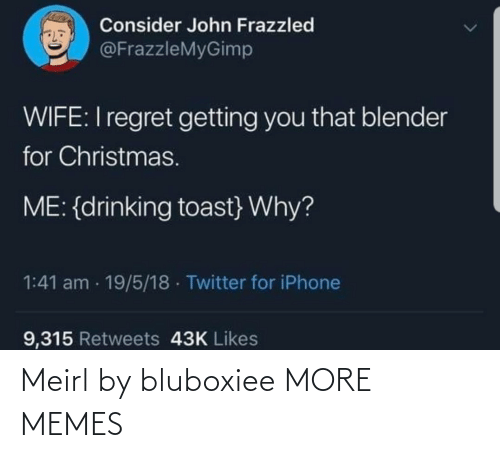 Regret: Consider John Frazzled  @FrazzleMyGimp  WIFE:I regret getting you that blender  for Christmas.  ME: {drinking toast} Why?  1:41 am · 19/5/18 · Twitter for iPhone  9,315 Retweets 43K Likes Meirl by bluboxiee MORE MEMES