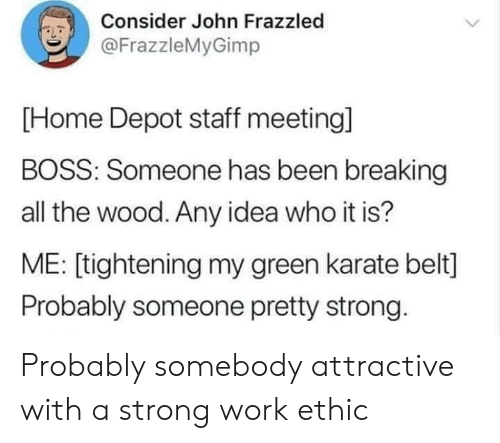 Work, Home, and Home Depot: Consider John Frazzled  LD  @FrazzleMyGimp  [Home Depot staff meeting]  BOSS: Someone has been breaking  all the wood. Any idea who it is?  ME: [tightening my green karate belt]  Probably someone pretty strong Probably somebody attractive with a strong work ethic