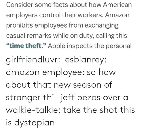 """walkie talkie: Consider some facts about how American  employers control their workers. Amazon  prohibits employees from exchanging  casual remarks while on duty, calling this  """"time theft."""" Apple inspects the personal girlfriendluvr: lesbianrey:  amazon employee: so how about that new season of stranger thi-  jeff bezos over a walkie-talkie: take the shot  this is dystopian"""