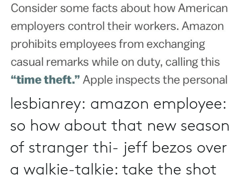 """walkie talkie: Consider some facts about how American  employers control their workers. Amazon  prohibits employees from exchanging  casual remarks while on duty, calling this  """"time theft."""" Apple inspects the personal lesbianrey:  amazon employee: so how about that new season of stranger thi-  jeff bezos over a walkie-talkie: take the shot"""