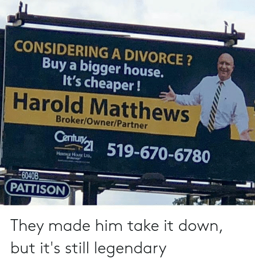 cheaper: CONSIDERING A DIVORCE?  Buy a bigger house.  It's cheaper!  Harold Matthews  Broker/Owner/Partner  Century  519-670-6780  6040B  PATTISON They made him take it down, but it's still legendary