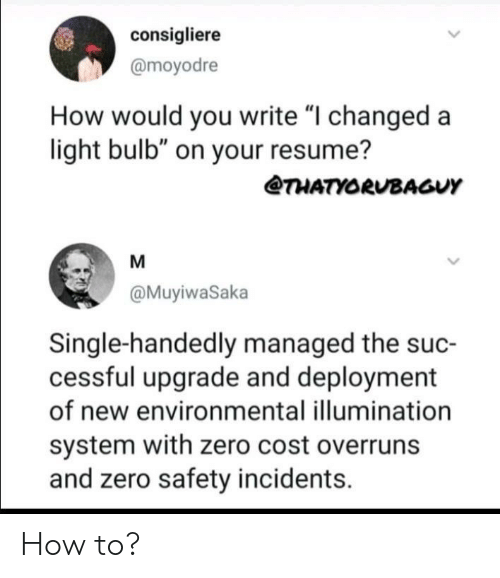 "Managed: consigliere  @moyodre  How would you write ""I changed a  light bulb"" on your resume?  THATYORUBAGUY  M  @MuyiwaSaka  Single-handedly managed the suc-  cessful upgrade and deployment  of new environmental illumination  system with zero cost overruns  and zero safety incidents How to?"