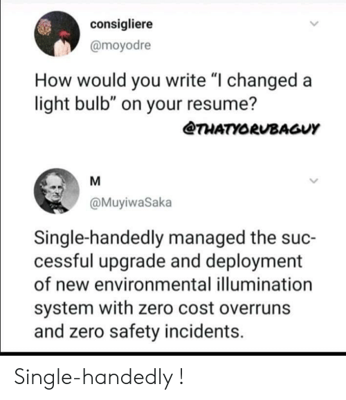 "Managed: consigliere  @moyodre  How would you write ""I changed a  light bulb"" on your resume?  @THATYORUBAGUY  @MuyiwaSaka  Single-handedly managed the suc-  cessful upgrade and deployment  of new environmental illumination  system with zero cost overruns  and zero safety incidents. Single-handedly !"