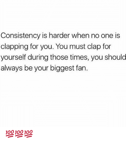 clapping: Consistency is harder when no one is  clapping for you. You must clap for  yourself during those times, you shoulo  always be your biggest fan. 💯💯💯