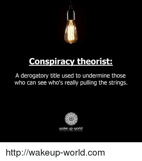 Http, World, and Conspiracy: Conspiracy theorist  A derogatory title used to undermine those  who can see who's really pulling the strings.  wake up world  TS TINE TO RISE AND SHINE http://wakeup-world.com