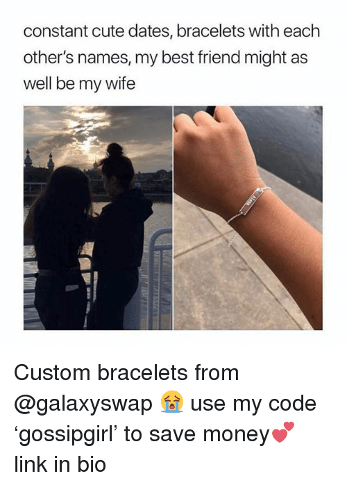Best Friend, Cute, and Money: constant cute dates, bracelets with each  other's names, my best friend might as  well be my wife Custom bracelets from @galaxyswap 😭 use my code 'gossipgirl' to save money💕 link in bio