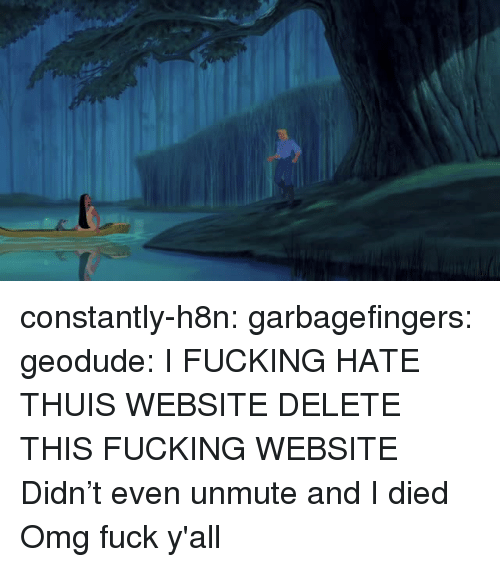Fucking, Omg, and Tumblr: constantly-h8n: garbagefingers:  geodude:  I FUCKING HATE THUIS WEBSITE DELETE THIS FUCKING WEBSITE  Didn't even unmute and I died   Omg fuck y'all