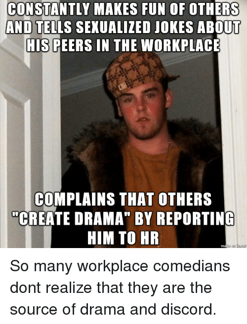 "Jokes, Drama, and Fun: CONSTANTLY MAKES FUN OF OTHERS  AND TELLS SEXUALIZED JOKES ABOUT  HIS PEERS IN THE WORKPLACE  COMPLAINS THAT OTHERS  ""CREATE DRAMA"" BY REPORTING  HIM TO HR So many workplace comedians dont realize that they are the source of drama and discord."