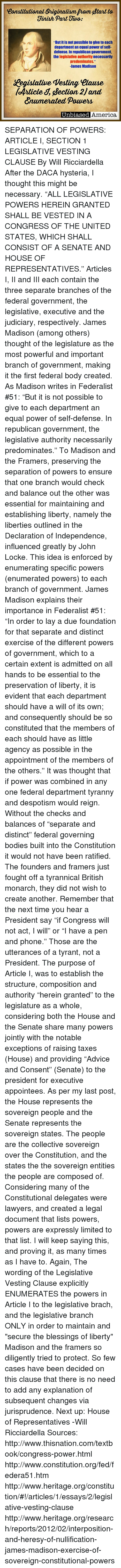 """Equalism: Constitutional Originalism Prom Btart to  Finish Part Tiuo:  But it is not possible to give to each  department an equal power of self-  defense. In republican government,  the legislative authority necessarily  predominates.""""  James Madison  Cegislatiue Vesting Ulause  foArticle S, iection 2Jand  numerated. Power  Uni。iaeed America SEPARATION OF POWERS: ARTICLE I, SECTION 1 LEGISLATIVE VESTING CLAUSE By Will Ricciardella  After the DACA hysteria, I thought this might be necessary.  """"ALL LEGISLATIVE POWERS HEREIN GRANTED SHALL BE VESTED IN A CONGRESS OF THE UNITED STATES, WHICH SHALL CONSIST OF A SENATE AND HOUSE OF REPRESENTATIVES.""""  Articles I, II and III each contain the three separate branches of the federal government, the legislative, executive and the judiciary, respectively.   James Madison (among others) thought of the legislature as the most powerful and important branch of government, making it the first federal body created. As Madison writes in Federalist #51:  """"But it is not possible to give to each department an equal power of self-defense. In republican government, the legislative authority necessarily predominates.""""  To Madison and the Framers, preserving the separation of powers to ensure that one branch would check and balance out the other was essential for maintaining and establishing liberty, namely the liberties outlined in the Declaration of Independence, influenced greatly by John Locke.   This idea is enforced by enumerating specific powers (enumerated powers) to each branch of government. James Madison explains their importance in Federalist #51:  """"In order to lay a due foundation for that separate and distinct exercise of the different powers of government, which to a certain extent is admitted on all hands to be essential to the preservation of liberty, it is evident that each department should have a will of its own; and consequently should be so constituted that the members of each should have as little agency as possible in """