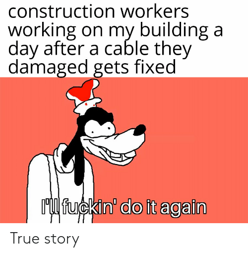 Do It Again, Reddit, and True: construction workers  working on my building a  day after a cable they  damaged gets fixed  Ml fuckin' do it again True story
