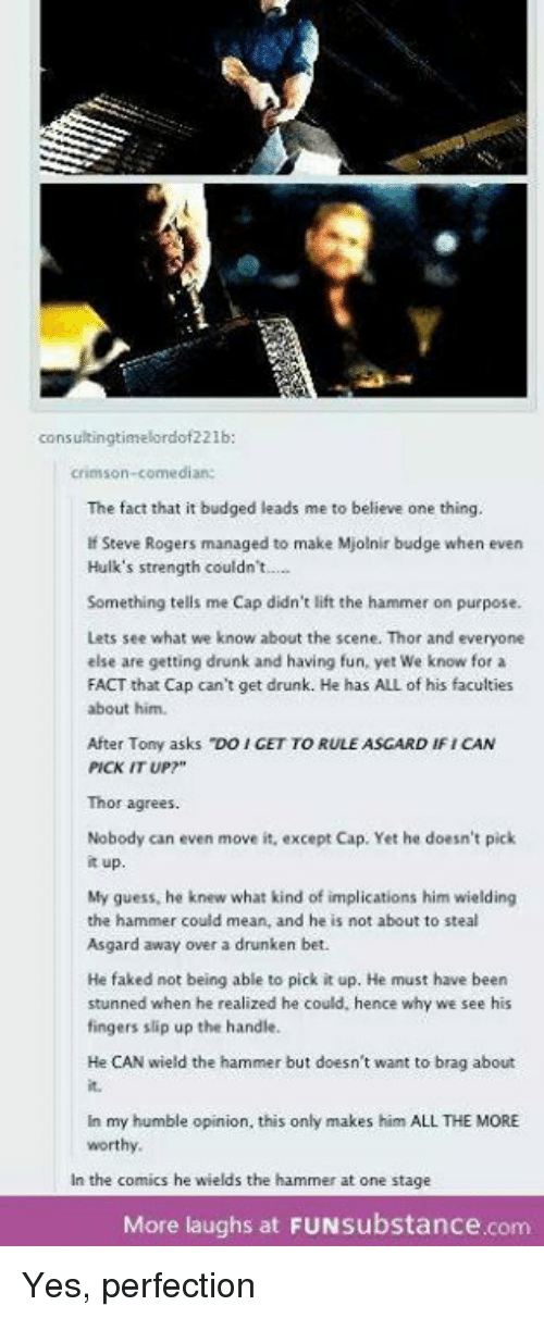"""Mjølnir: consultingtimelordof221b  crimson-comedian:  The fact that it budged leads me to believe one thing.  If Steve Rogers managed to make Mjolnir budge when even  Hulk's strength couldn't.....  Something tells me Cap didn't lift the hammer on purpose.  Lets see what we know about the scene. Thor and everyone  else are getting drunk and having fun, yet We know for a  FACT that Cap can't get drunk. He has ALL of his faculties  about him.  After Tony asks """"DOICETTORULE ASGARD tFICAN  PICK IT UP?""""  Thor agrees.  Nobody can even move it, except Cap. Yet he doesn't pick  it up.  My guess, he knew what kind of implications him wielding  the hammer could mean, and he is not about to steal  Asgard away over a drunken bet.  He faked not being able to pick it up. He must have been  stunned when he realized he could, hence why we see his  fingers slip up the handle.  He CAN wield the hammer but doesn't want to brag about  in my humble opinion, this only makes him ALL THE MORE  worthy.  In the comics he wields the hammer at one stage  More laughs at FUNsubstance.com Yes, perfection"""