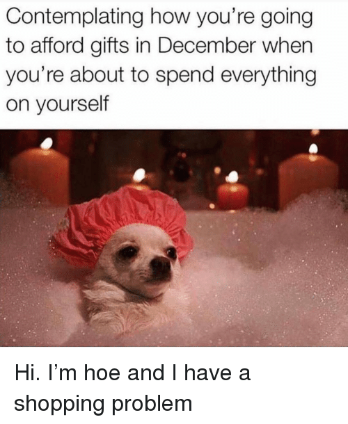 Hoe, Shopping, and Girl Memes: Contemplating how you're going  to afford gifts in December when  you're about to spend everything  on yourself Hi. I'm hoe and I have a shopping problem