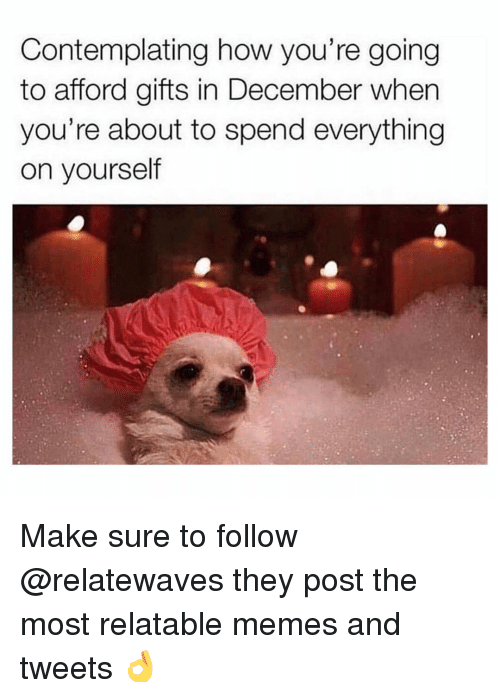 Memes, Relatable, and 🤖: Contemplating how you're going  to afford gifts in December when  you're about to spend everything  on yourself Make sure to follow @relatewaves they post the most relatable memes and tweets 👌