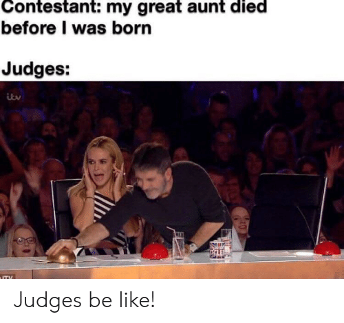 I Was Born: Contestant: my great aunt died  before I was born  Judges:  ITY Judges be like!