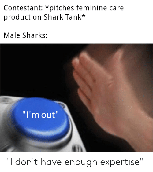 """Shark, Sharks, and Dank Memes: Contestant: *pitches feminine care  product on Shark Tank*  Male Sharks:  """"I'm out"""" """"I don't have enough expertise"""""""