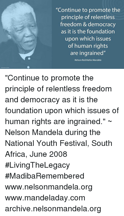 """freedom-and-democracy: """"Continue to promote the  principle of relentless  freedom & democracy  as it is the foundation  upon which issues  of human rights  are ingrained  Nelson Rolihlahla Mandela """"Continue to promote the principle of relentless freedom and democracy as it is the foundation upon which issues of human rights are ingrained."""" ~ Nelson Mandela during the National Youth Festival, South Africa, June 2008 #LivingTheLegacy #MadibaRemembered   www.nelsonmandela.org www.mandeladay.com archive.nelsonmandela.org"""