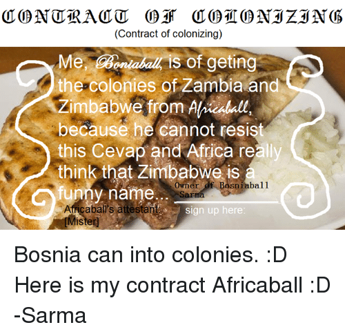 Funny Namees: (Contract of colonizing)  Me, is of geting  the colonies of Zambia and  Zimbabwe from Ahkealall  because he cannot resist  this Cevap and Africa really  think that Zimbabwe is  funny name  Owner  Bosniabal1  abal's attestant  sign up here  Mister Bosnia can into colonies. :D Here is my contract Africaball :D -Sarma