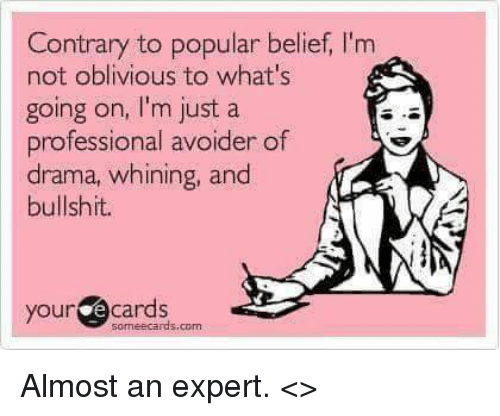 Obliviates: Contrary to popular belief, l'm  not oblivious to what's  going on, l'm just a  professional avoider of  drama, whining, and  bullshit.  your  e cards  Someecards.com Almost an expert.  <<Freddie>>