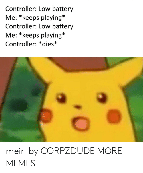 Dank, Memes, and Target: Controller: Low battery  Me: *keeps playing*  Controller: LOw battery  Me: *keeps playing*  Controller: *dies* meirl by CORPZDUDE MORE MEMES
