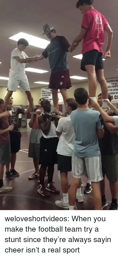 ick: CONTROLLIN  ICK-POINTS  THE ATTA  HARGE OF weloveshortvideos:  When you make the football team try a stunt since they're always sayin cheer isn't a real sport