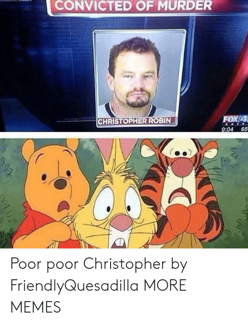 christopher: CONVICTED OF MURDER  FOX/4  CHRISTOPHER ROBIN  9:04 65 Poor poor Christopher by FriendlyQuesadilla MORE MEMES