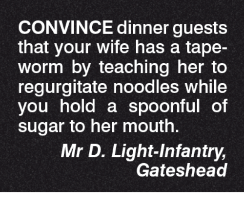 noodling: CONVINCE dinner guests  that your wife has a tape-  Worm by teaching her to  regurgitate noodles while  you hold a spoonful of  sugar to her mouth.  Mr D. Light Infantry,  Gateshead