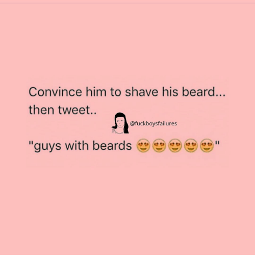 "Beard, Girl Memes, and Beards: Convince him to shave his beard..  then tweet.  @fuckboysfailures  ""guys with beards"